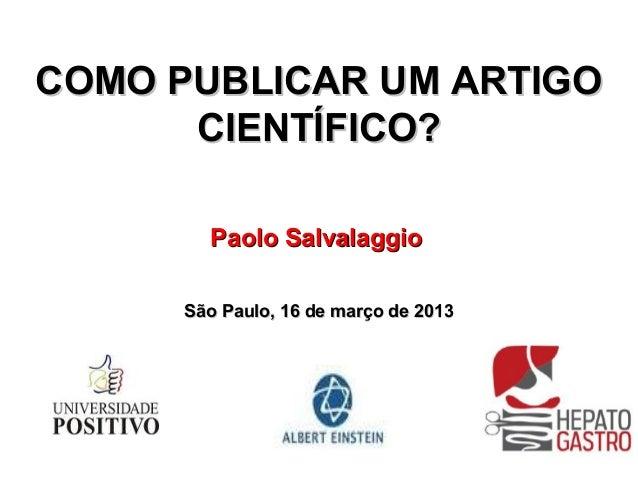 COMO PUBLICAR UM ARTIGO      CIENTÍFICO?        Paolo Salvalaggio      São Paulo, 16 de março de 2013