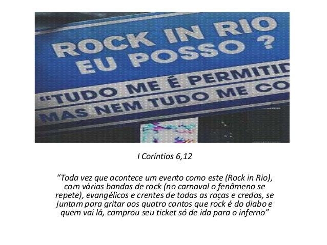 """I Coríntios 6,12 """"Toda vez que acontece um evento como este (Rock in Rio), com várias bandas de rock (no carnaval o fenôme..."""