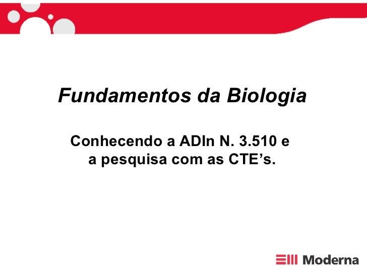 Fundamentos da Biologia Conhecendo a ADIn N. 3.510 e  a pesquisa com as CTE's.