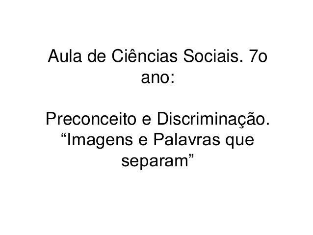"""Aula de Ciências Sociais. 7o  ano:  Preconceito e Discriminação.  """"Imagens e Palavras que  separam"""""""