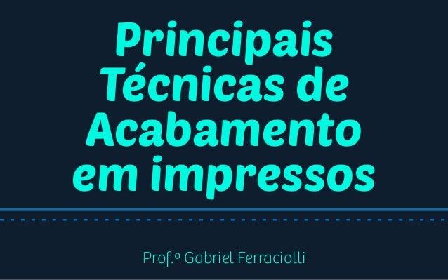 Principais Técnicas de Acabamento em impressos Prof.º Gabriel Ferraciolli