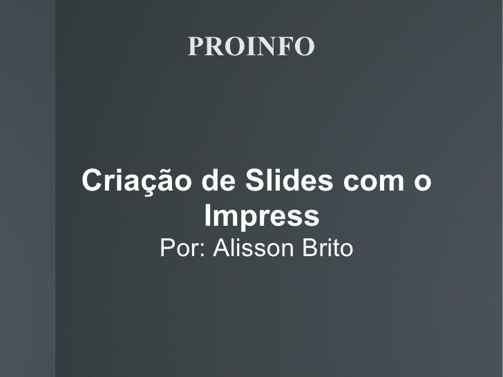 PROINFO <ul><ul><li>Criação de Slides com o Impress </li></ul></ul><ul><ul><li>Por: Alisson Brito </li></ul></ul>
