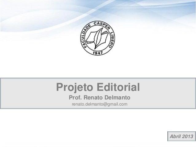 Abril 2013Projeto EditorialProf. Renato Delmantorenato.delmanto@gmail.com