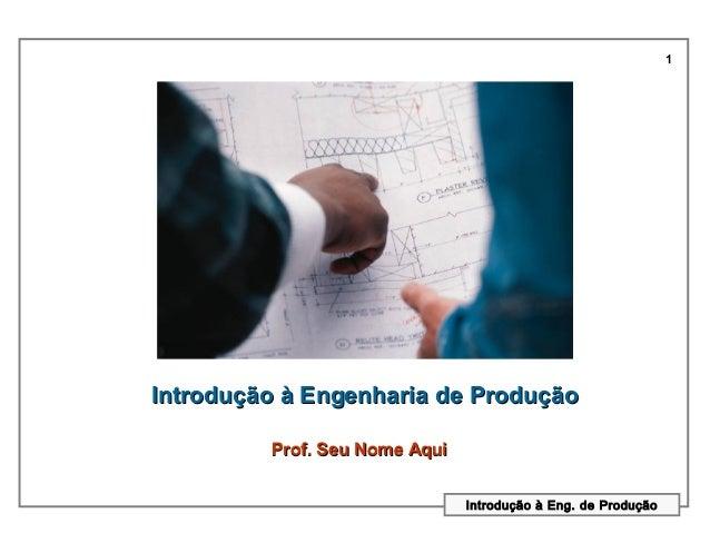 1Introdução à Engenharia de Produção         Prof. Seu Nome Aqui                               Introdução à Eng. de Produção