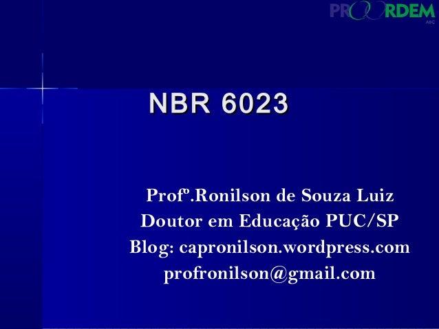 NBR 6023NBR 6023 Profº.Ronilson de Souza Luiz Doutor em Educação PUC/SP Blog: capronilson.wordpress.com profronilson@gmail...