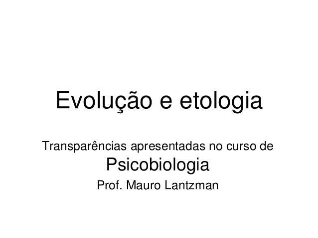 Evolução e etologia Transparências apresentadas no curso de Psicobiologia Prof. Mauro Lantzman