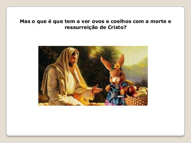 Mas o que é que tem a ver ovos e coelhos com a morte e ressurreição de Cristo?