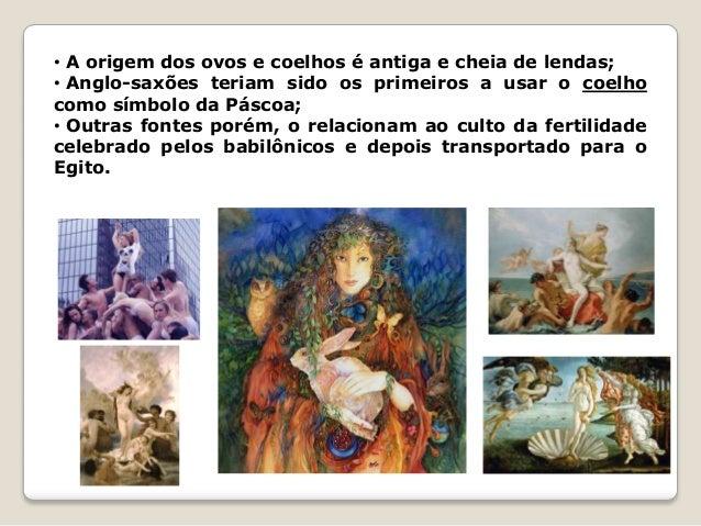 • A origem dos ovos e coelhos é antiga e cheia de lendas; • Anglo-saxões teriam sido os primeiros a usar o coelho como sím...