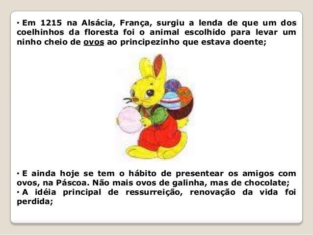• Em 1215 na Alsácia, França, surgiu a lenda de que um dos coelhinhos da floresta foi o animal escolhido para levar um nin...