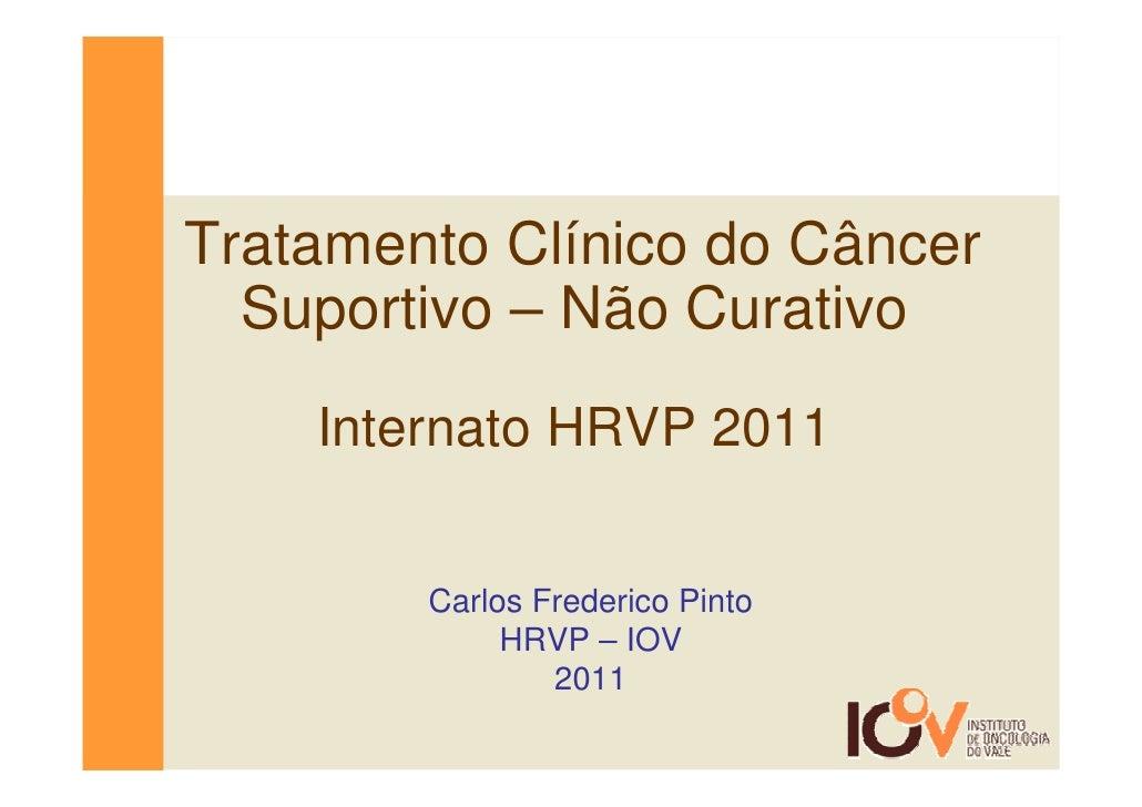 Tratamento Clínico do Câncer  Suportivo – Não Curativo    Internato HRVP 2011        Carlos Frederico Pinto             HR...