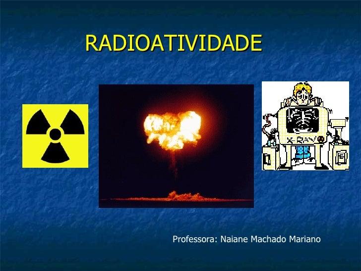 RADIOATIVIDADE      Professora: Naiane Machado Mariano