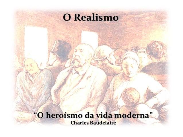 """O Realismo""""O heroísmo da vida moderna""""        Charles Baudelaire"""