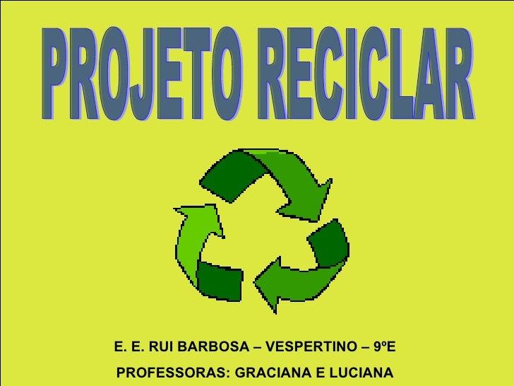 PROJETO RECICLAR E. E. RUI BARBOSA – VESPERTINO – 9ºE PROFESSORAS: GRACIANA E LUCIANA