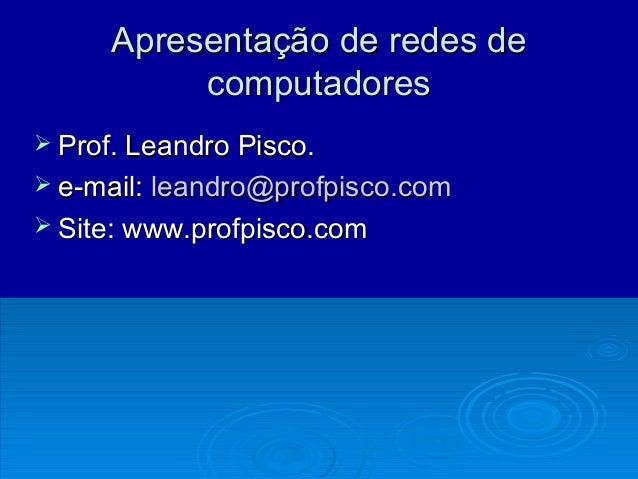 Apresentação de redes deApresentação de redes de computadorescomputadores  Prof. Leandro Pisco.Prof. Leandro Pisco.  e-m...