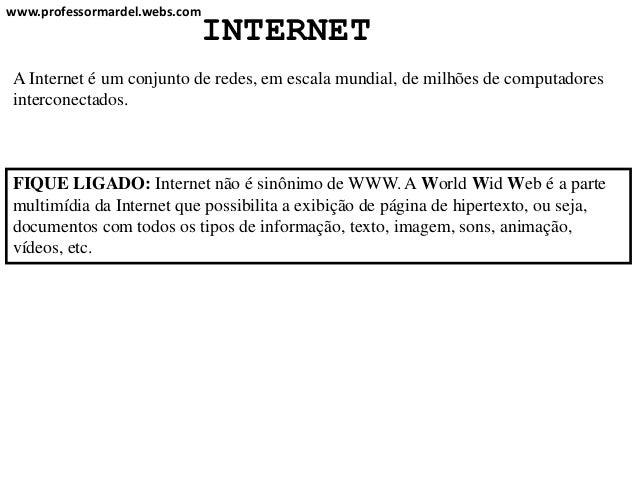 www.professormardel.webs.com                           INTERNETA Internet é um conjunto de redes, em escala mundial, de mi...