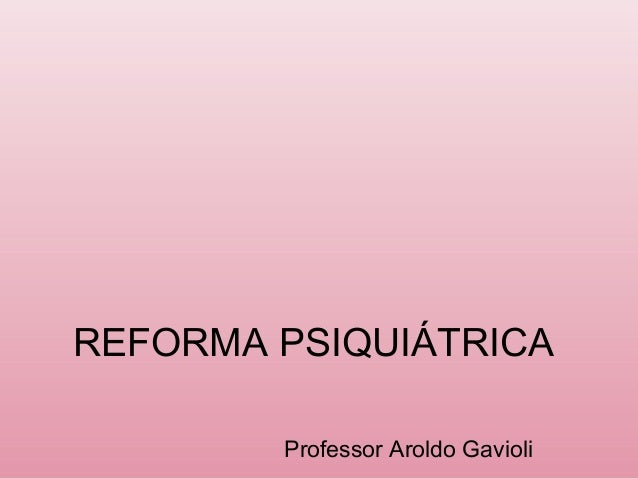 REFORMA PSIQUIÁTRICA Professor Aroldo Gavioli