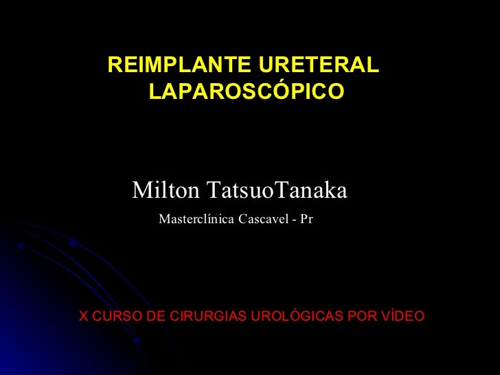 X CURSO DE CIRURGIAS UROLÓGICAS POR VÍDEO Milton TatsuoTanaka Masterclínica   Cascavel - Pr REIMPLANTE URETERAL LAPAROSCÓP...