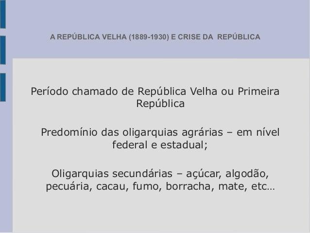 A REPÚBLICA VELHA (1889-1930) E CRISE DA REPÚBLICAPeríodo chamado de República Velha ou PrimeiraRepúblicaPredomínio das ol...