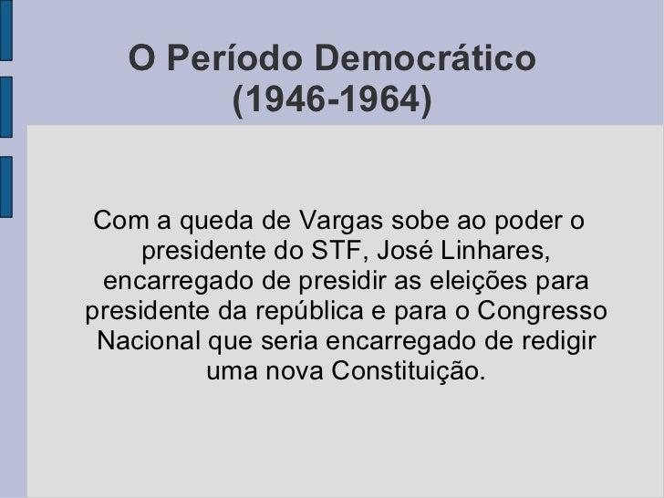O Período Democrático (1946-1964) <ul><ul><li>Com a queda de Vargas sobe ao poder o presidente do STF, José Linhares, enca...