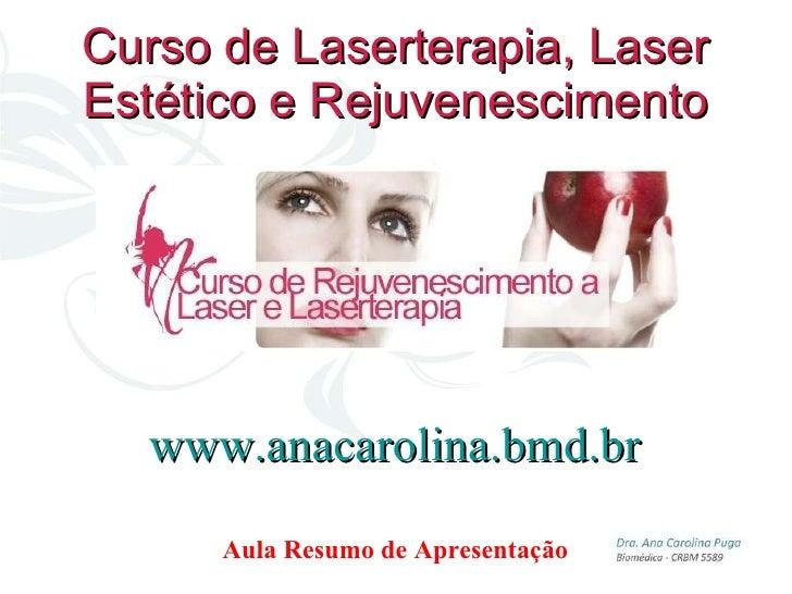 Curso de Laserterapia, Laser Estético e Rejuvenescimento Aula Resumo de Apresentação www.anacarolina.bmd.br