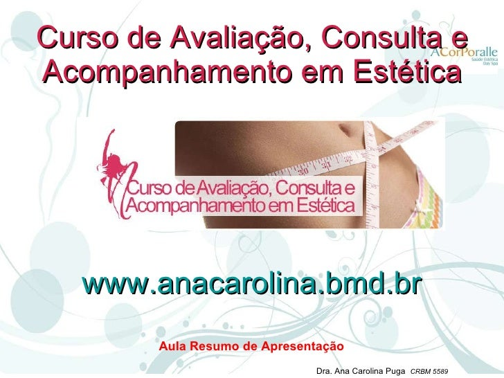 Curso de Avaliação, Consulta e Acompanhamento em Estética Aula Resumo de Apresentação www.anacarolina.bmd.br