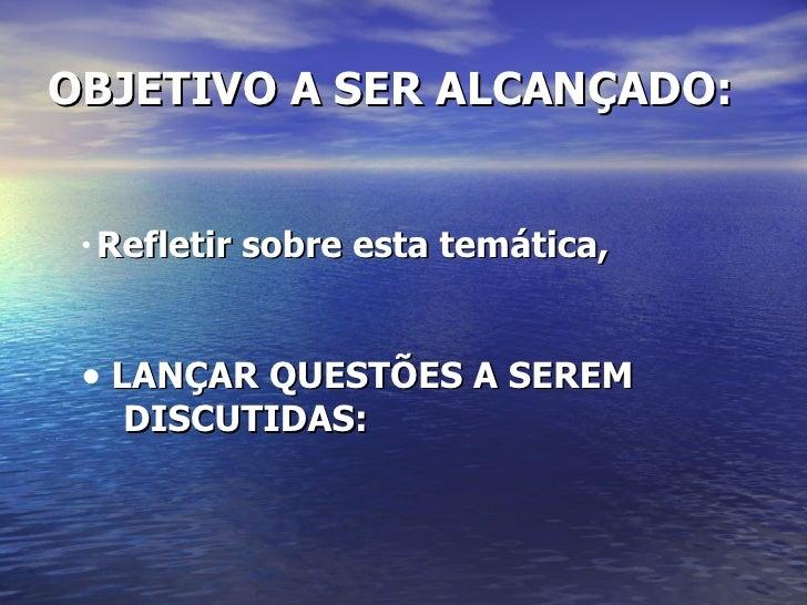 OBJETIVO A SER ALCANÇADO: <ul><li>Refletir sobre esta temática, </li></ul><ul><li>LANÇAR QUESTÕES A SEREM  </li></ul><ul><...