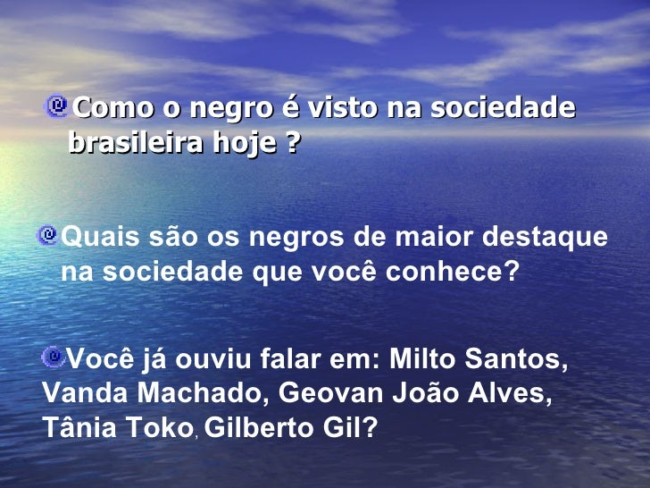 <ul><li>Como o negro é visto na sociedade brasileira hoje ? </li></ul><ul><li>Quais são os negros de maior destaque  </li>...