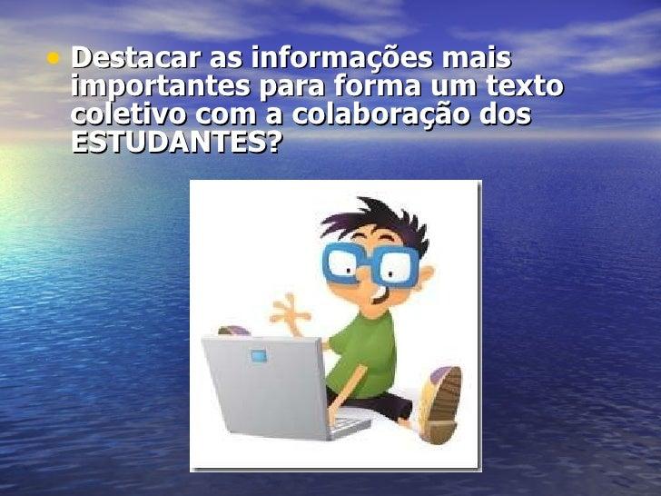 <ul><li>Destacar as informações mais importantes para forma um texto coletivo com a colaboração dos ESTUDANTES? </li></ul>...