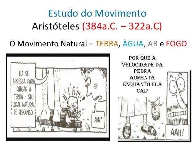 Estudo do Movimento Aristóteles (384a.C. – 322a.C) O Movimento Natural – TERRA, ÀGUA, AR e FOGO Por que a velocidade da Pe...