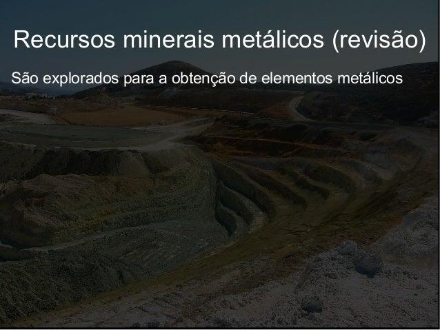 Recursos minerais metálicos (revisão) São explorados para a obtenção de elementos metálicos
