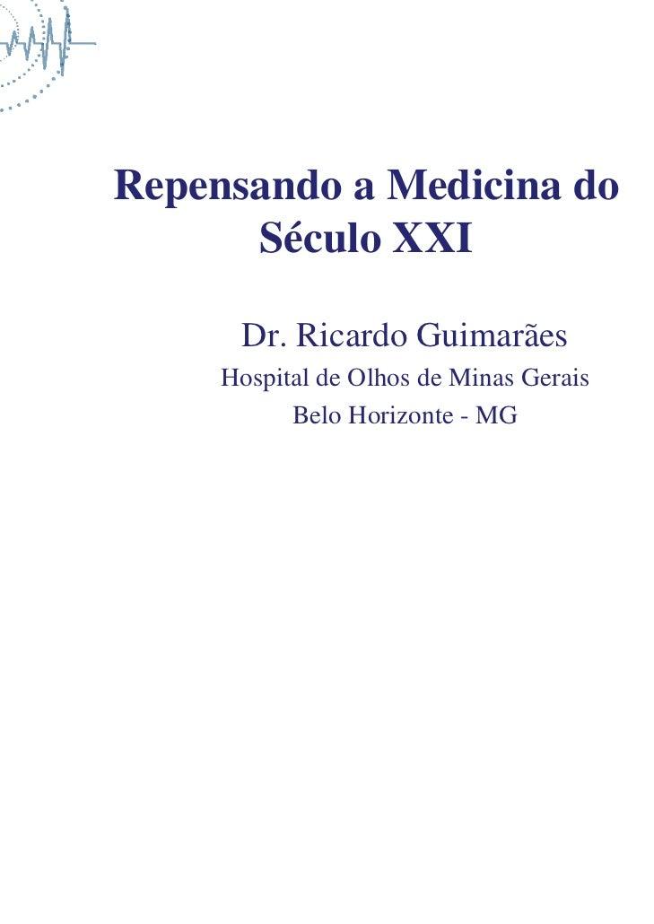Repensando a Medicina do      Século XXI      Dr. Ricardo Guimarães     Hospital de Olhos de Minas Gerais           Belo H...