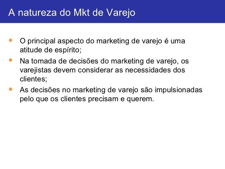 A natureza do Mkt de Varejo● O principal aspecto do marketing de varejo é uma  atitude de espírito;● Na tomada de decisões...