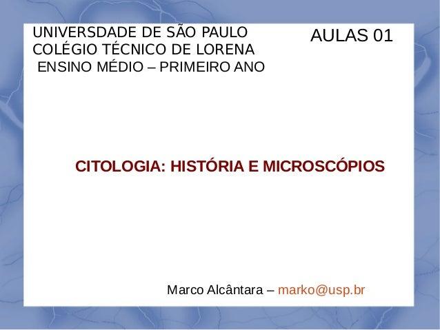 CITOLOGIA: HISTÓRIA E MICROSCÓPIOS UNIVERSDADE DE SÃO PAULO COLÉGIO TÉCNICO DE LORENA ENSINO MÉDIO – PRIMEIRO ANO Marco Al...