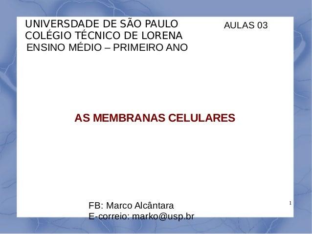 1 UNIVERSDADE DE SÃO PAULO COLÉGIO TÉCNICO DE LORENA ENSINO MÉDIO – PRIMEIRO ANO AS MEMBRANAS CELULARES FB: Marco Alcântar...