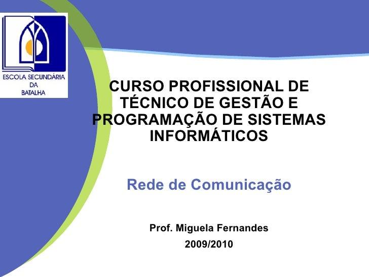 CURSO PROFISSIONAL DE TÉCNICO DE GESTÃO E PROGRAMAÇÃO DE SISTEMAS INFORMÁTICOS Rede de Comunicação Prof. Miguela Fernandes...