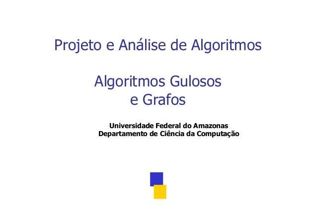 Projeto e Análise de Algoritmos Algoritmos Gulosos e Grafos Universidade Federal do Amazonas Departamento de Ciência da Co...
