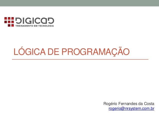 LÓGICA DE PROGRAMAÇÃO Rogério Fernandes da Costa rogerio@nrsystem.com.br
