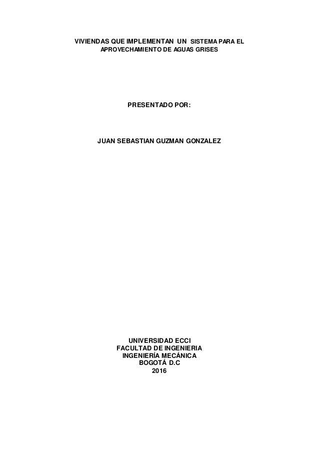 VIVIENDAS QUE IMPLEMENTAN UN SISTEMAPARA EL APROVECHAMIENTO DE AGUAS GRISES PRESENTADO POR: JUAN SEBASTIAN GUZMAN GONZALEZ...