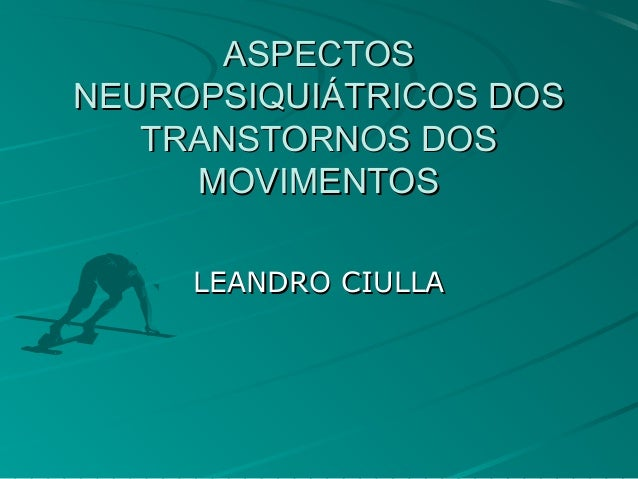 ASPECTOSASPECTOS NEUROPSIQUIÁTRICOS DOSNEUROPSIQUIÁTRICOS DOS TRANSTORNOS DOSTRANSTORNOS DOS MOVIMENTOSMOVIMENTOS LEANDRO ...