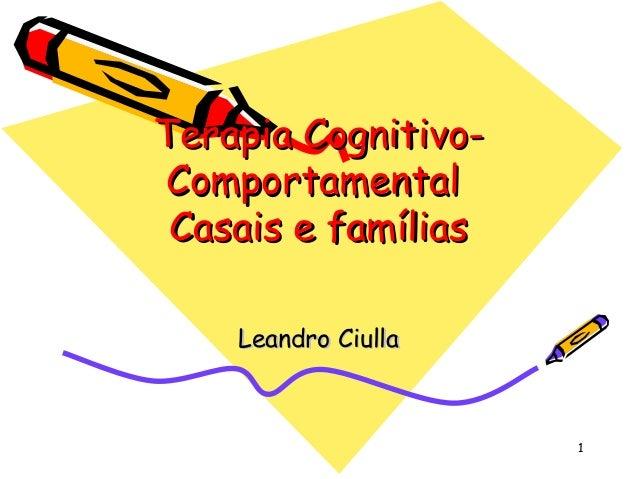 1 Terapia Cognitivo-Terapia Cognitivo- ComportamentalComportamental Casais e famíliasCasais e famílias Leandro CiullaLeand...