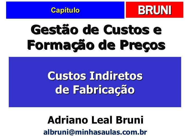 Capítulo Custos Indiretos de Fabricação Gestão de Custos e Formação de Preços Adriano Leal Bruni [email_address]