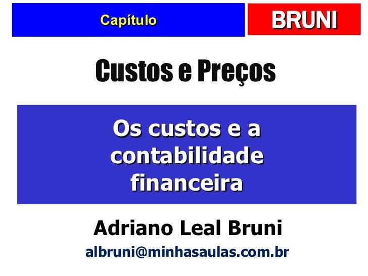 Capítulo Os custos e a contabilidade financeira Custos e Preços Adriano Leal Bruni [email_address]
