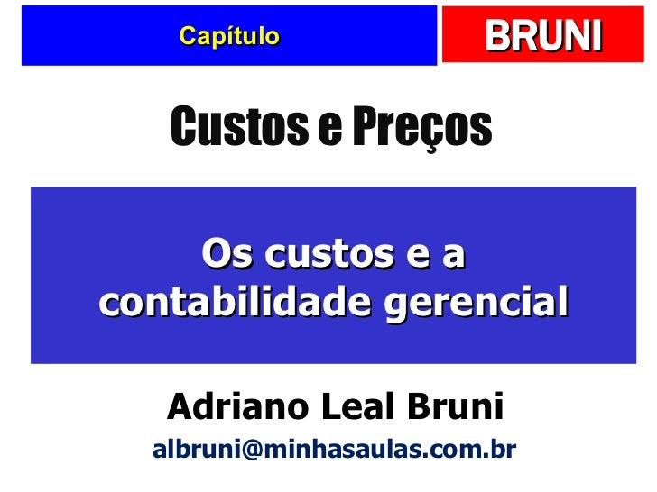 Capítulo Os custos e a contabilidade gerencial Custos e Preços Adriano Leal Bruni [email_address]