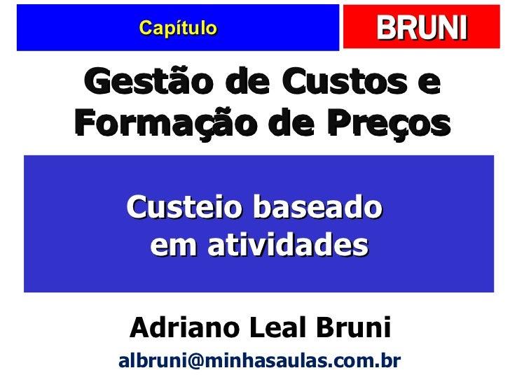 Capítulo Custeio baseado  em atividades Gestão de Custos e Formação de Preços Adriano Leal Bruni [email_address]