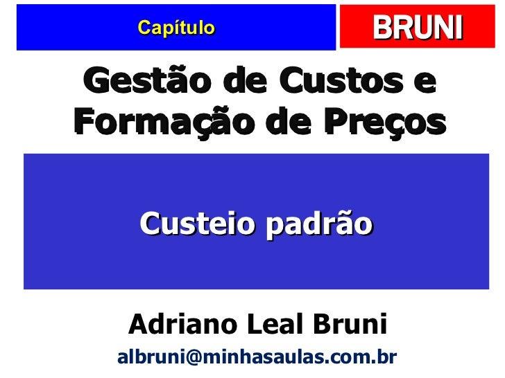 Capítulo Custeio padrão Gestão de Custos e Formação de Preços Adriano Leal Bruni [email_address]