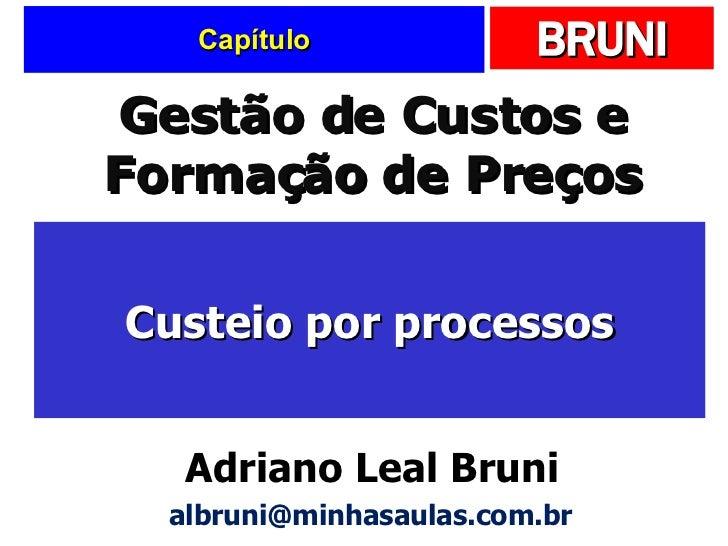 Capítulo Custeio por processos Gestão de Custos e Formação de Preços Adriano Leal Bruni [email_address]