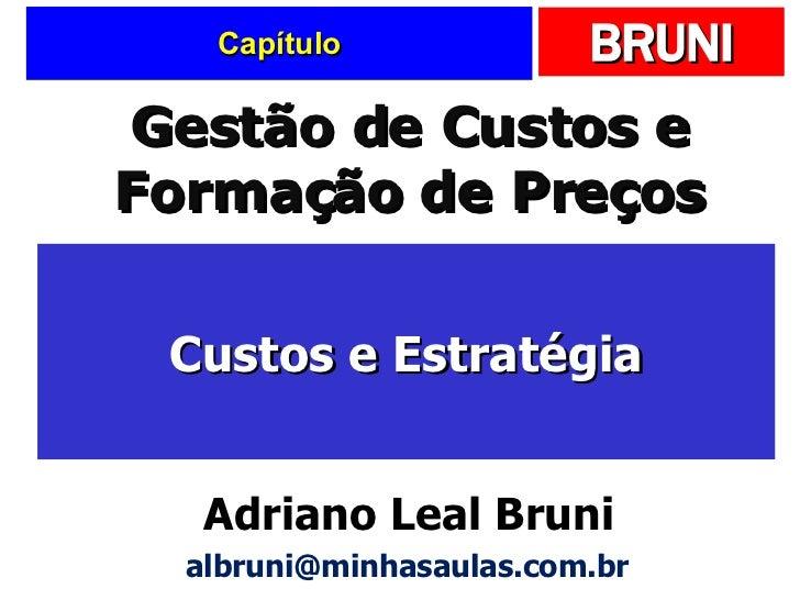 Capítulo Custos e Estratégia Gestão de Custos e Formação de Preços Adriano Leal Bruni [email_address]