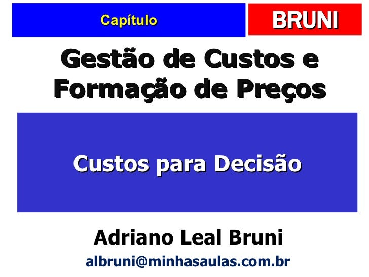 Capítulo Custos para Decisão Gestão de Custos e Formação de Preços Adriano Leal Bruni [email_address]