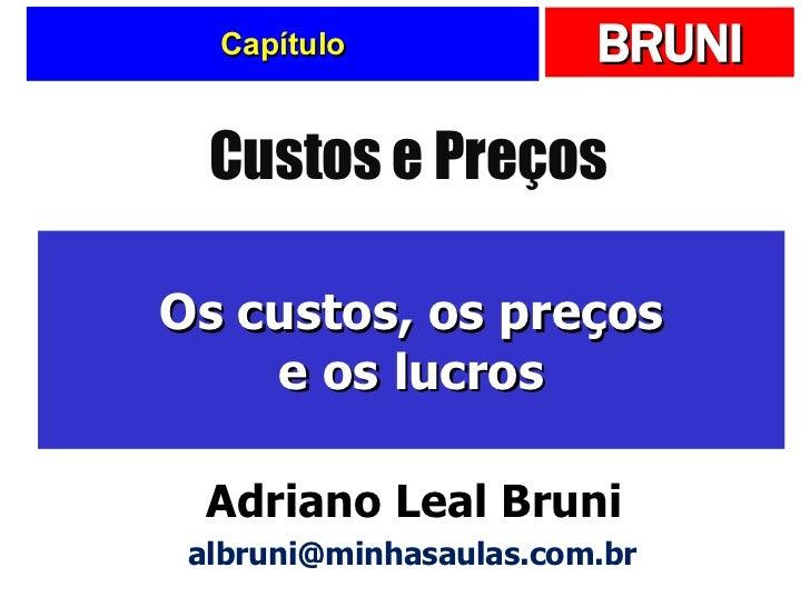 Capítulo Os custos, os preços e os lucros Custos e Preços Adriano Leal Bruni [email_address]