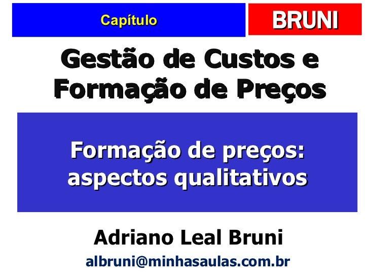 Capítulo Formação de preços: aspectos qualitativos Gestão de Custos e Formação de Preços Adriano Leal Bruni [email_address]